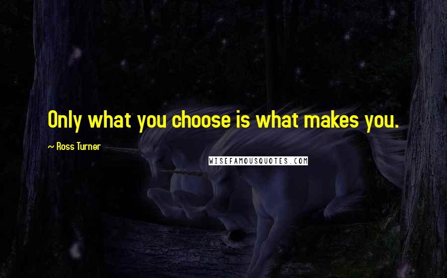Ross Turner quotes: Only what you choose is what makes you.