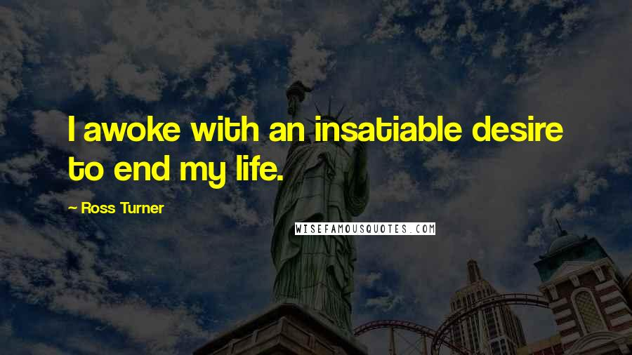 Ross Turner quotes: I awoke with an insatiable desire to end my life.