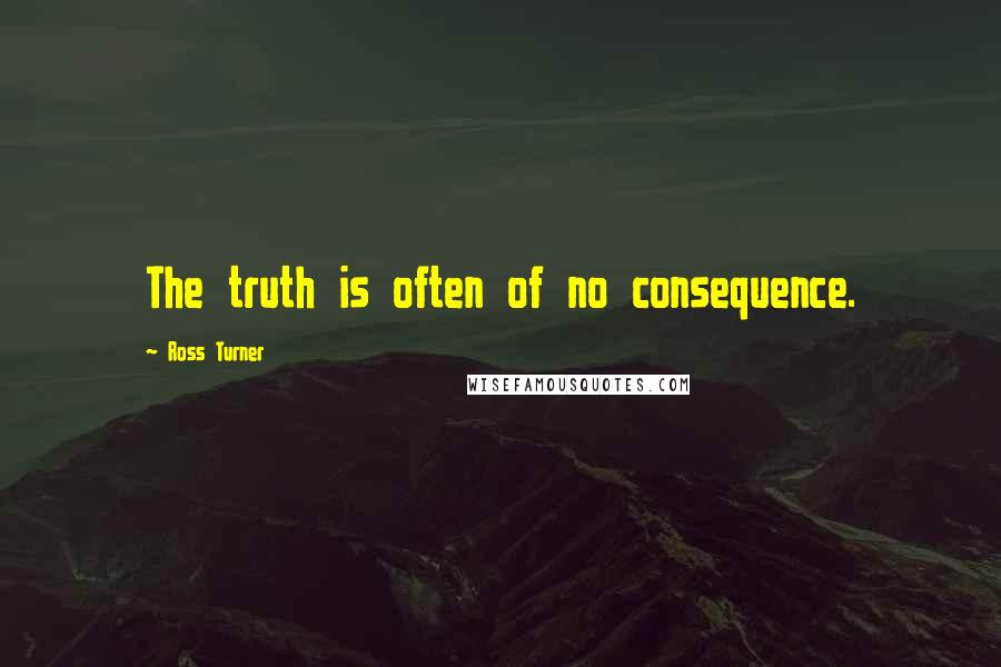 Ross Turner quotes: The truth is often of no consequence.