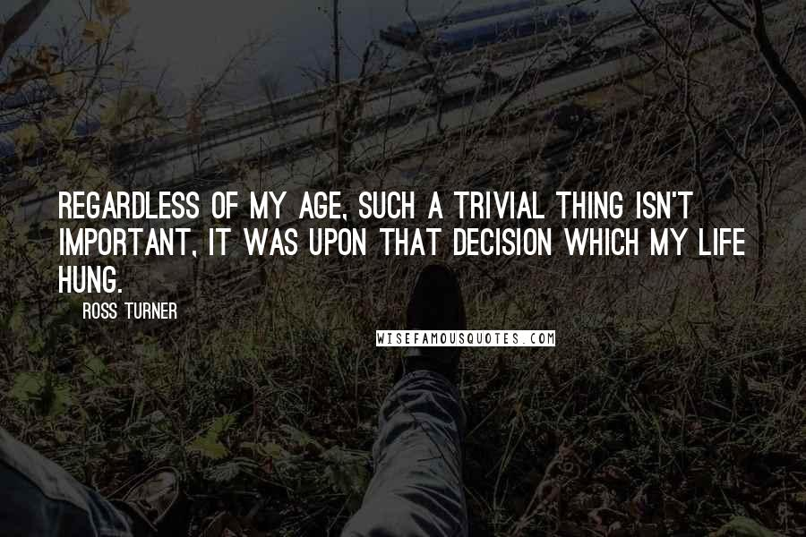 Ross Turner quotes: Regardless of my age, such a trivial thing isn't important, it was upon that decision which my life hung.