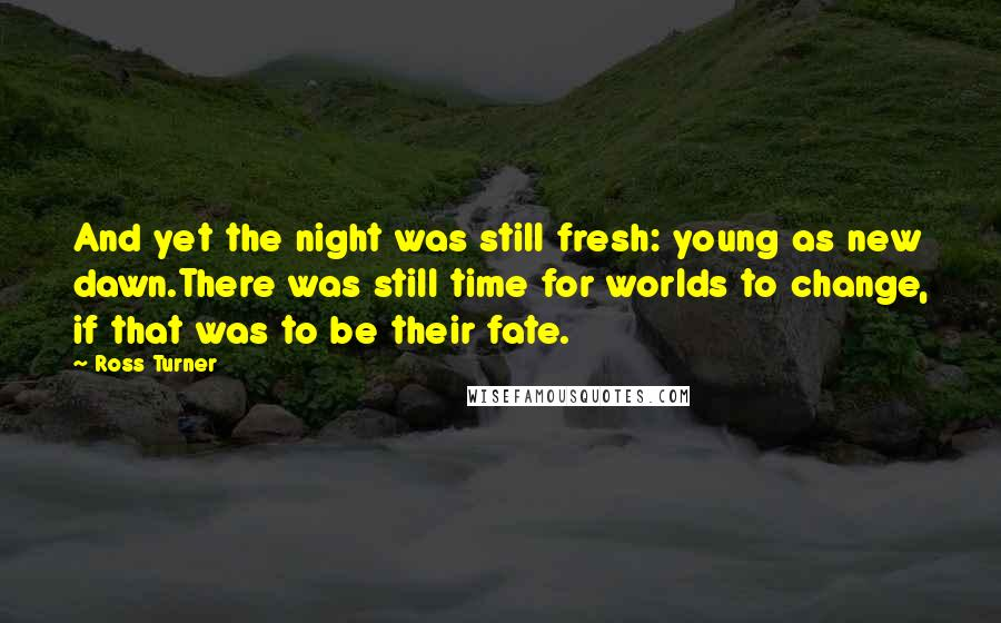 Ross Turner quotes: And yet the night was still fresh: young as new dawn.There was still time for worlds to change, if that was to be their fate.