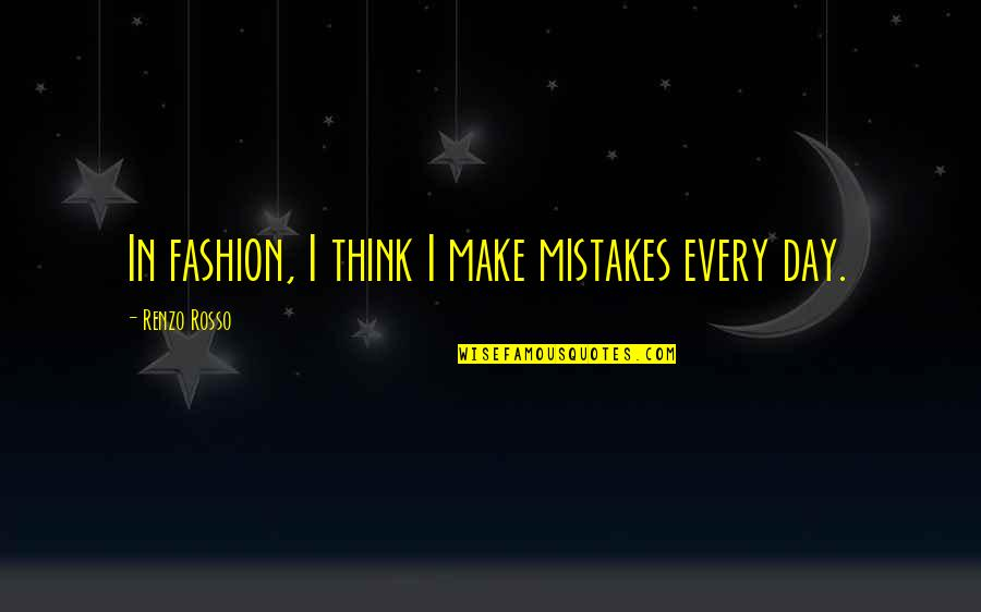 Rosso Quotes By Renzo Rosso: In fashion, I think I make mistakes every