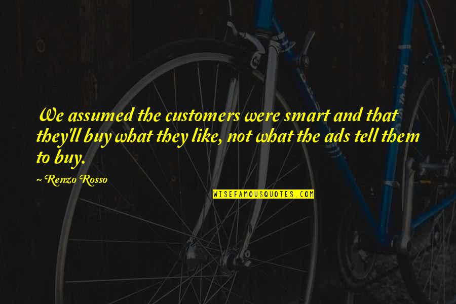 Rosso Quotes By Renzo Rosso: We assumed the customers were smart and that