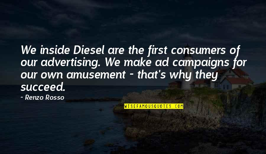 Rosso Quotes By Renzo Rosso: We inside Diesel are the first consumers of