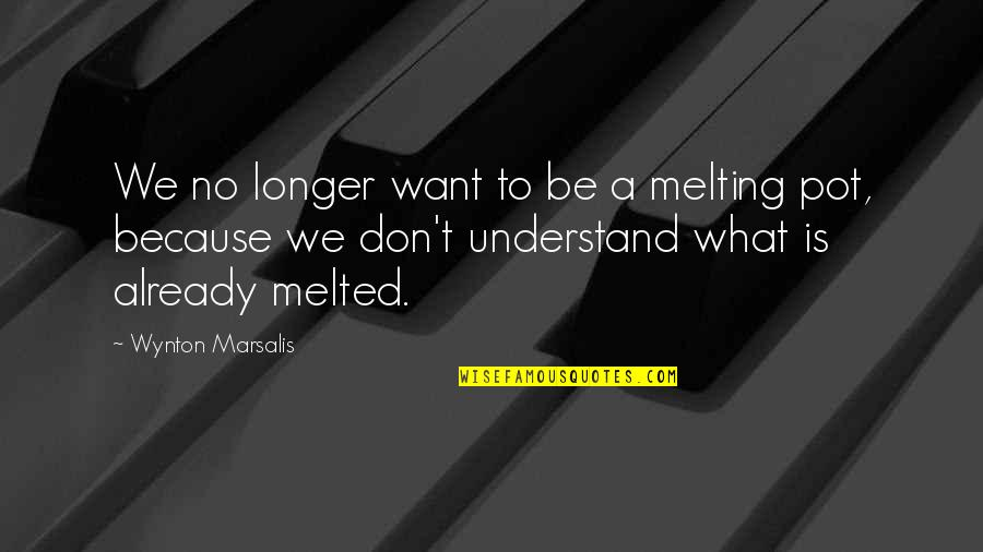 Rosso Quotes By Wynton Marsalis: We no longer want to be a melting
