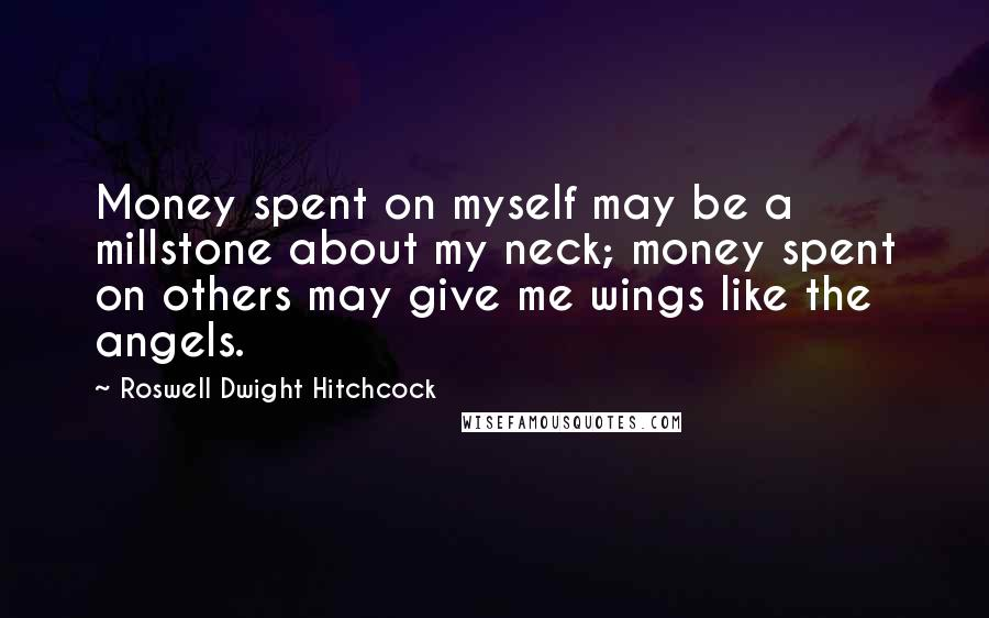 Roswell Dwight Hitchcock quotes: Money spent on myself may be a millstone about my neck; money spent on others may give me wings like the angels.