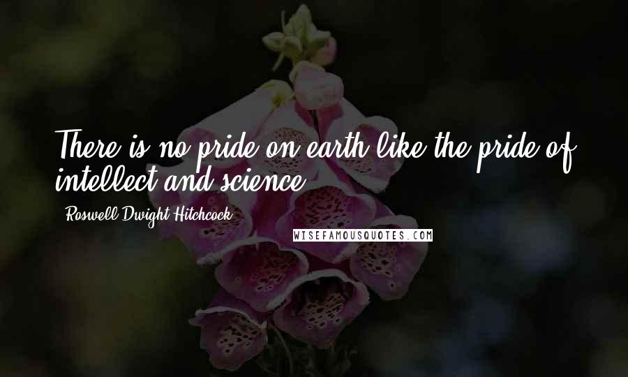 Roswell Dwight Hitchcock quotes: There is no pride on earth like the pride of intellect and science.