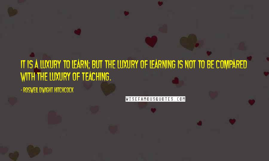 Roswell Dwight Hitchcock quotes: It is a luxury to learn; but the luxury of learning is not to be compared with the luxury of teaching.