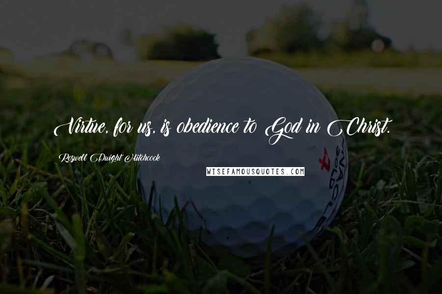 Roswell Dwight Hitchcock quotes: Virtue, for us, is obedience to God in Christ.