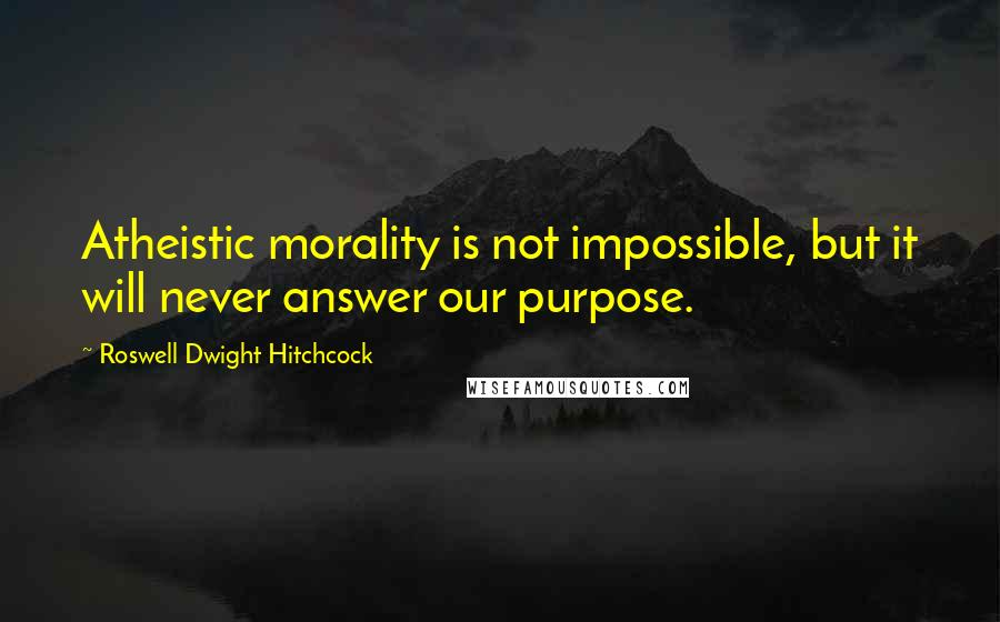 Roswell Dwight Hitchcock quotes: Atheistic morality is not impossible, but it will never answer our purpose.
