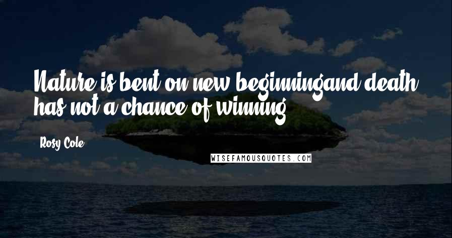 Rosy Cole quotes: Nature is bent on new beginningand death has not a chance of winning ...