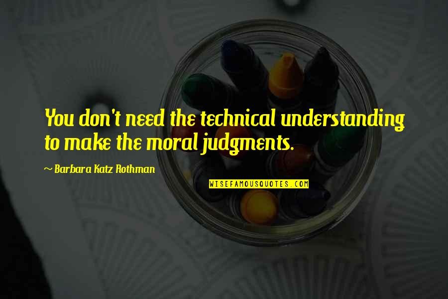 Rothman's Quotes By Barbara Katz Rothman: You don't need the technical understanding to make