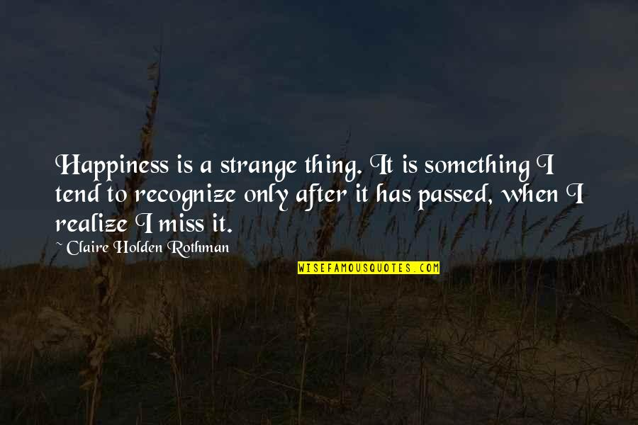 Rothman's Quotes By Claire Holden Rothman: Happiness is a strange thing. It is something