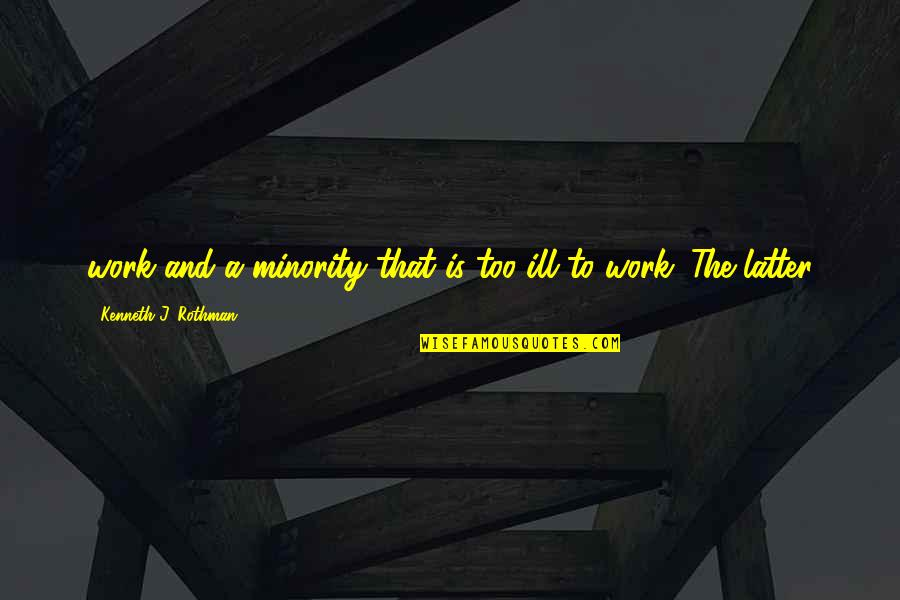 Rothman's Quotes By Kenneth J. Rothman: work and a minority that is too ill