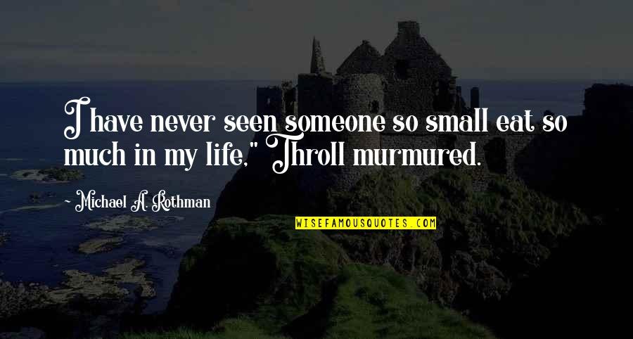 Rothman's Quotes By Michael A. Rothman: I have never seen someone so small eat