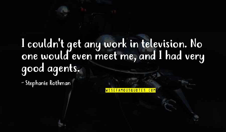 Rothman's Quotes By Stephanie Rothman: I couldn't get any work in television. No