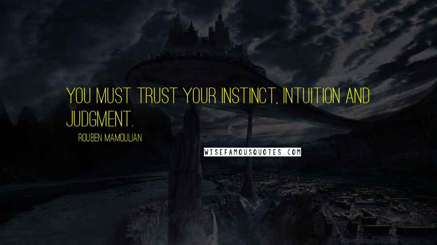 Rouben Mamoulian quotes: You must trust your instinct, intuition and judgment.