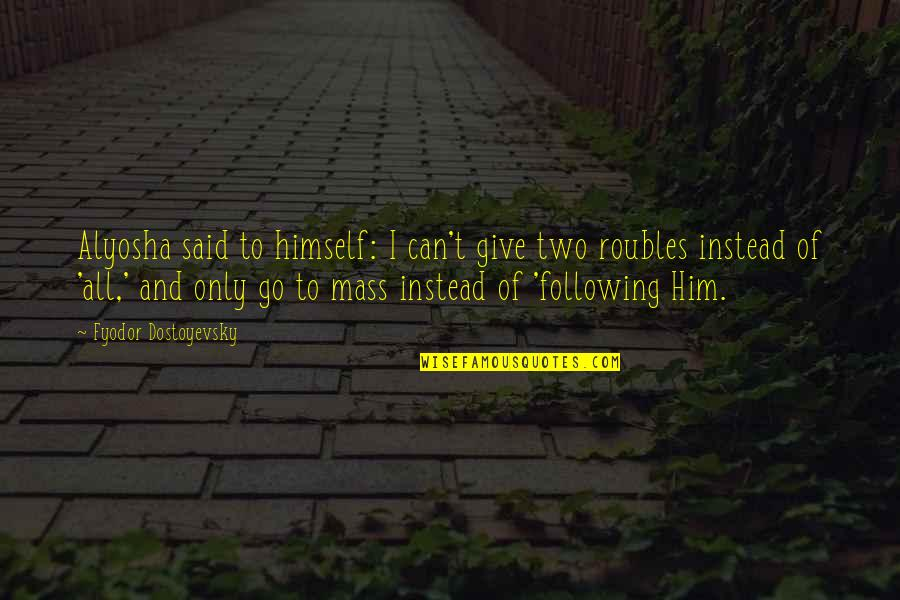 Roubles Quotes By Fyodor Dostoyevsky: Alyosha said to himself: I can't give two
