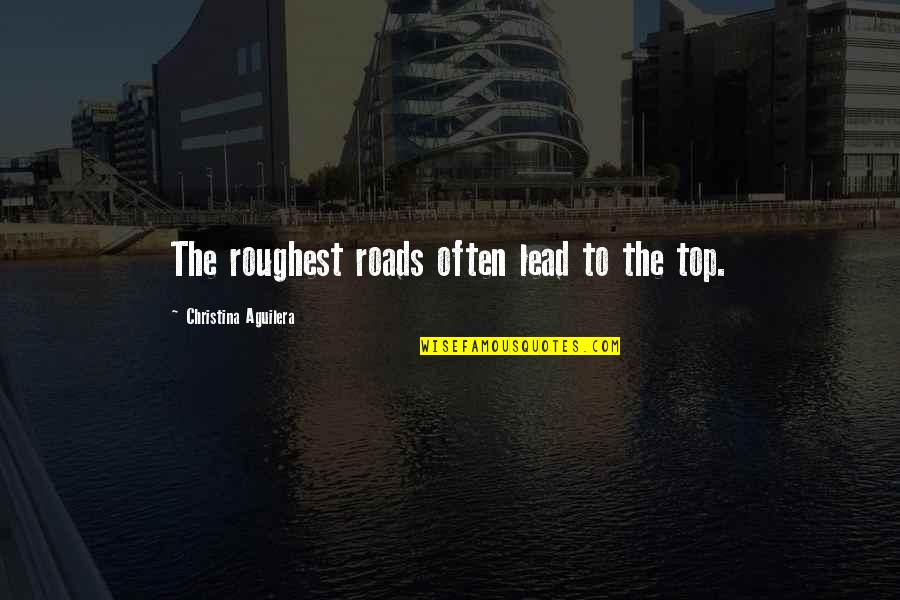 Roughest Quotes By Christina Aguilera: The roughest roads often lead to the top.