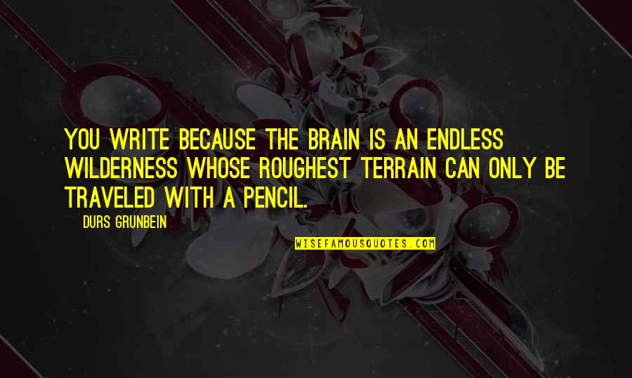 Roughest Quotes By Durs Grunbein: You write because the brain is an endless