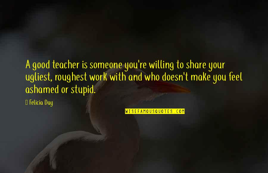 Roughest Quotes By Felicia Day: A good teacher is someone you're willing to