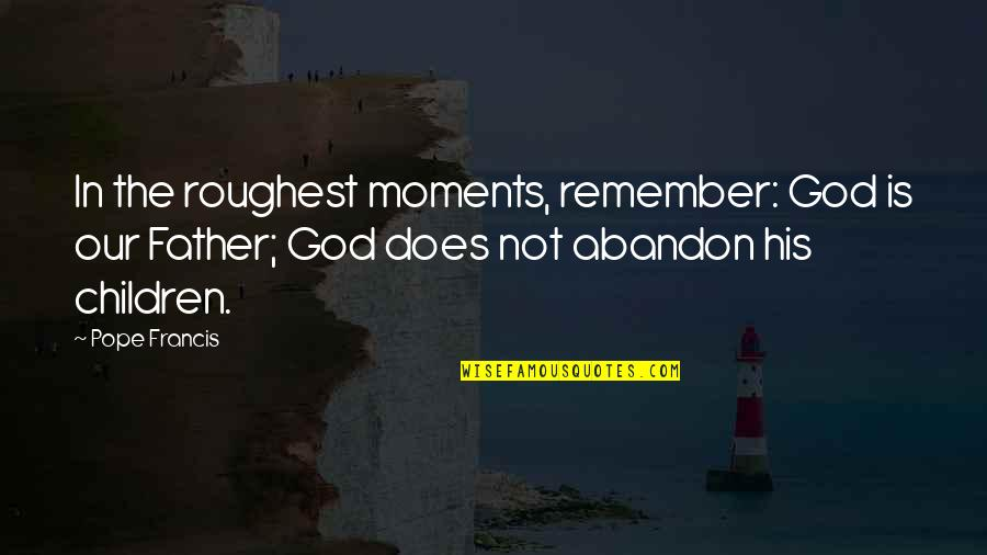 Roughest Quotes By Pope Francis: In the roughest moments, remember: God is our