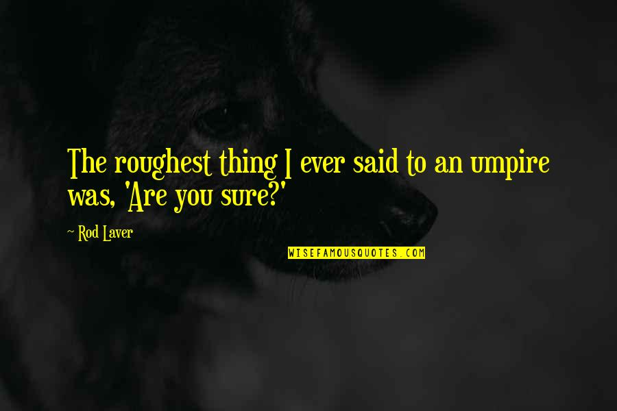 Roughest Quotes By Rod Laver: The roughest thing I ever said to an