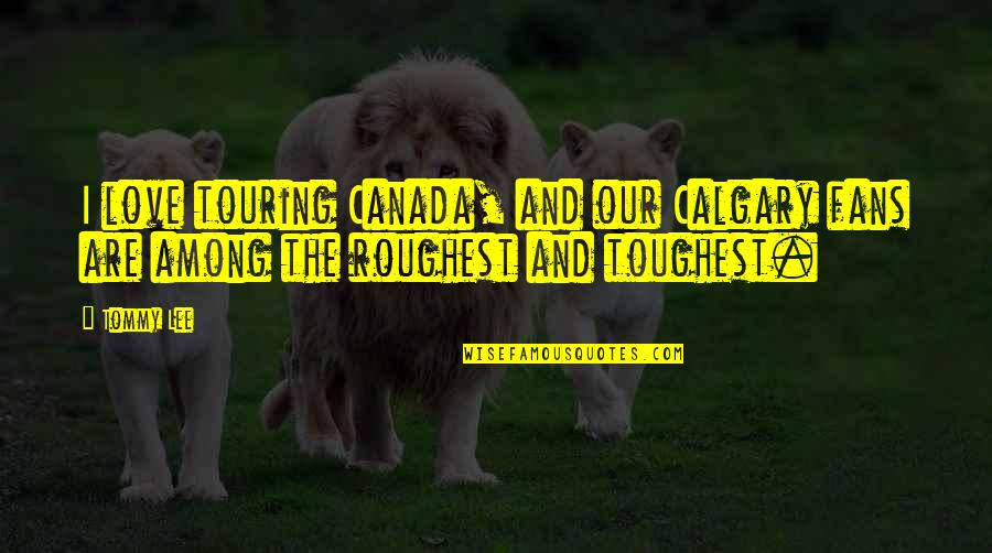 Roughest Quotes By Tommy Lee: I love touring Canada, and our Calgary fans