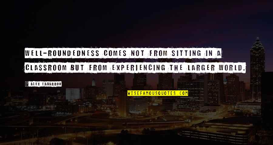 Roundedness Quotes By Alex Tabarrok: Well-roundedness comes not from sitting in a classroom