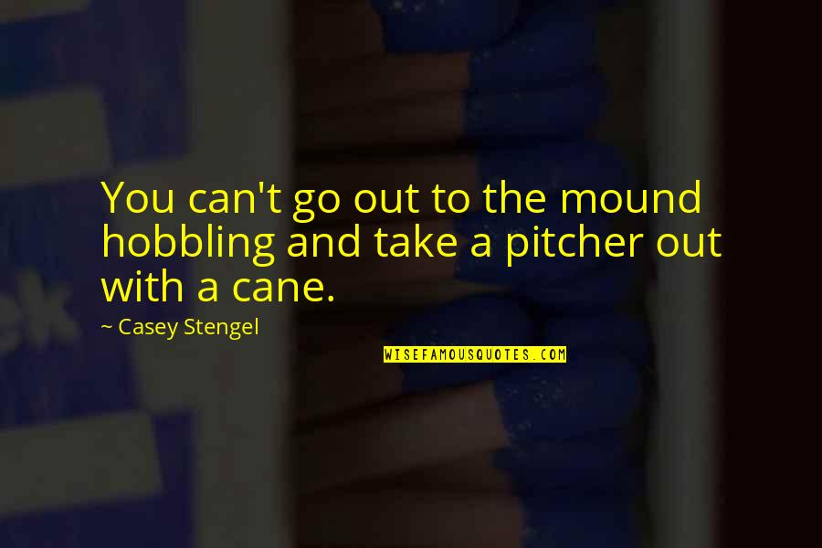 Roush Quotes By Casey Stengel: You can't go out to the mound hobbling