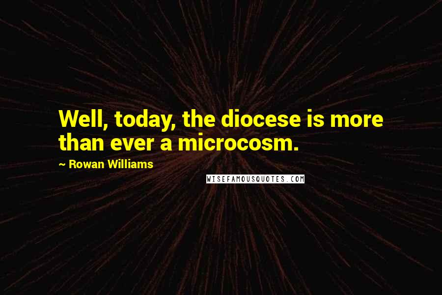 Rowan Williams quotes: Well, today, the diocese is more than ever a microcosm.