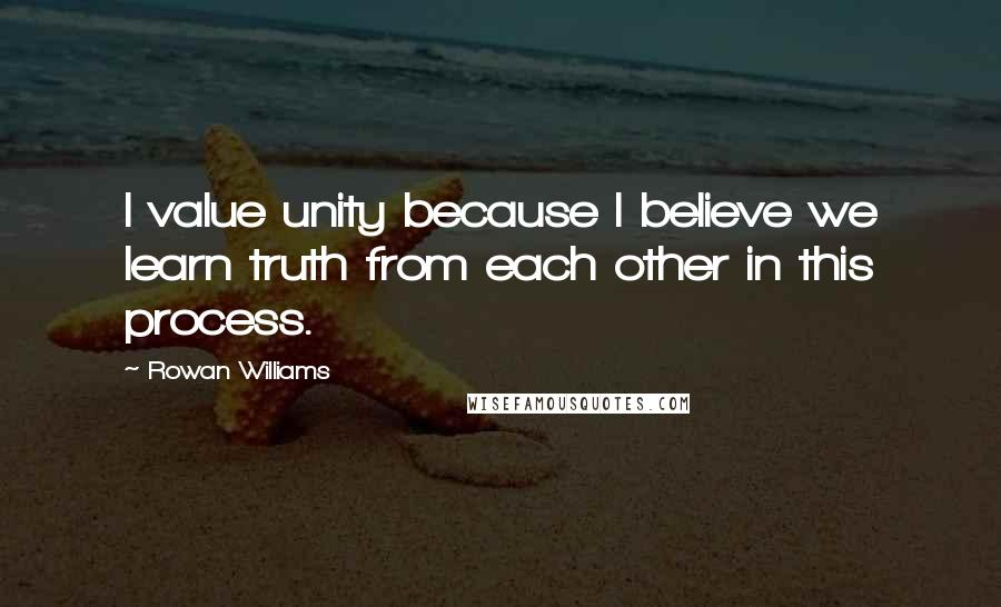 Rowan Williams quotes: I value unity because I believe we learn truth from each other in this process.