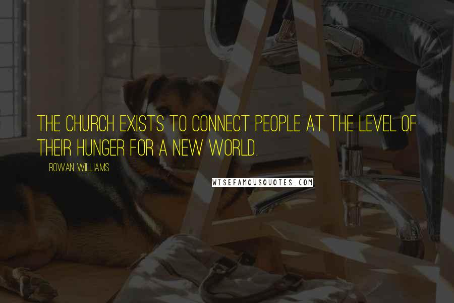 Rowan Williams quotes: The Church exists to connect people at the level of their hunger for a new world.