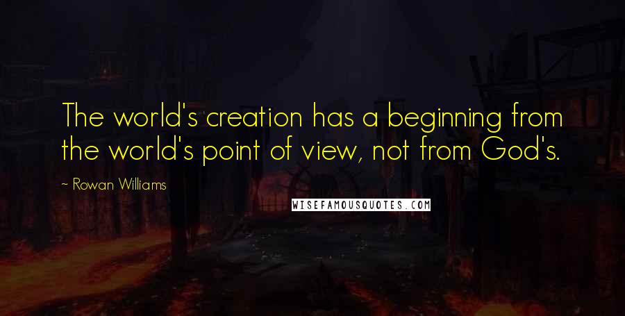 Rowan Williams quotes: The world's creation has a beginning from the world's point of view, not from God's.