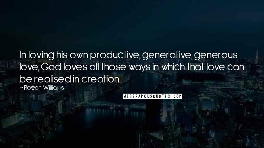 Rowan Williams quotes: In loving his own productive, generative, generous love, God loves all those ways in which that love can be realised in creation.