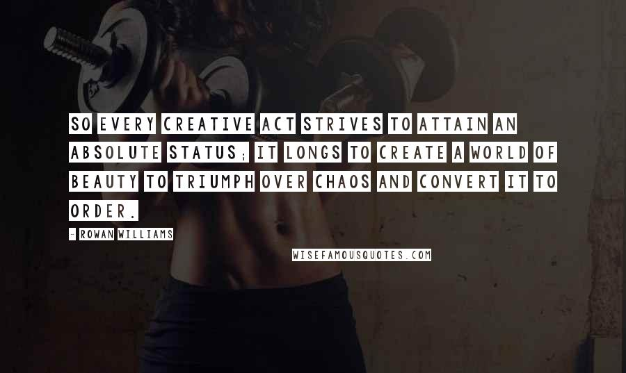 Rowan Williams quotes: So every creative act strives to attain an absolute status; it longs to create a world of beauty to triumph over chaos and convert it to order.