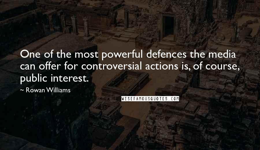 Rowan Williams quotes: One of the most powerful defences the media can offer for controversial actions is, of course, public interest.