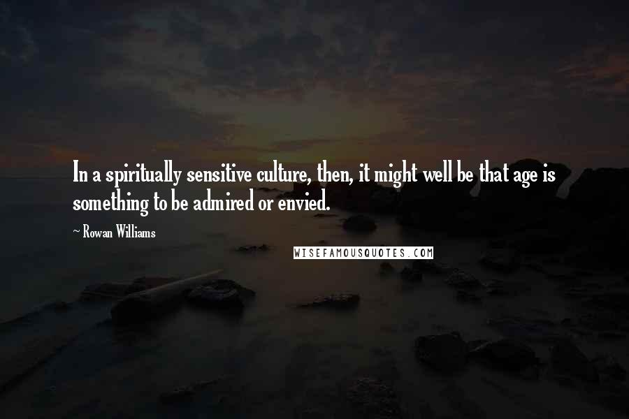 Rowan Williams quotes: In a spiritually sensitive culture, then, it might well be that age is something to be admired or envied.