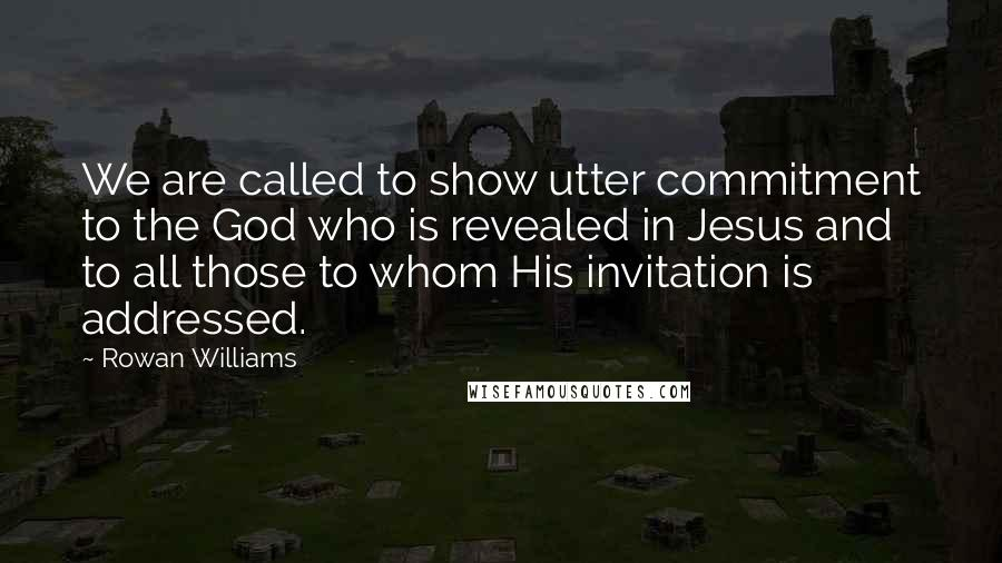 Rowan Williams quotes: We are called to show utter commitment to the God who is revealed in Jesus and to all those to whom His invitation is addressed.