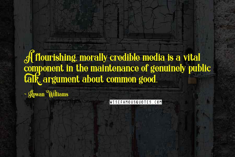 Rowan Williams quotes: A flourishing, morally credible media is a vital component in the maintenance of genuinely public talk, argument about common good.