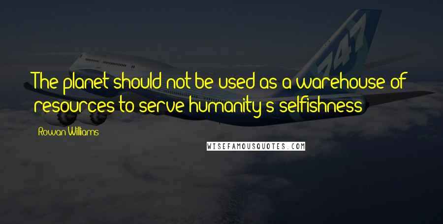 Rowan Williams quotes: The planet should not be used as a warehouse of resources to serve humanity's selfishness