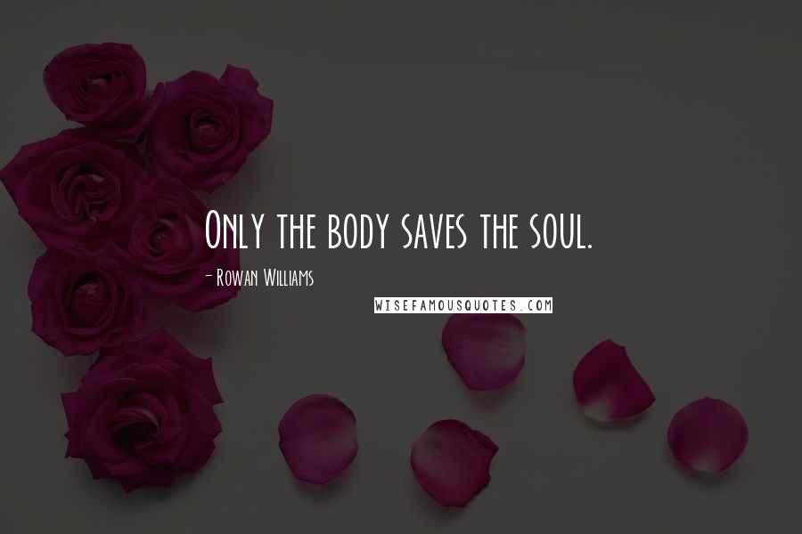 Rowan Williams quotes: Only the body saves the soul.