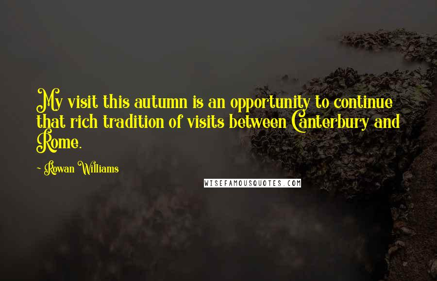 Rowan Williams quotes: My visit this autumn is an opportunity to continue that rich tradition of visits between Canterbury and Rome.