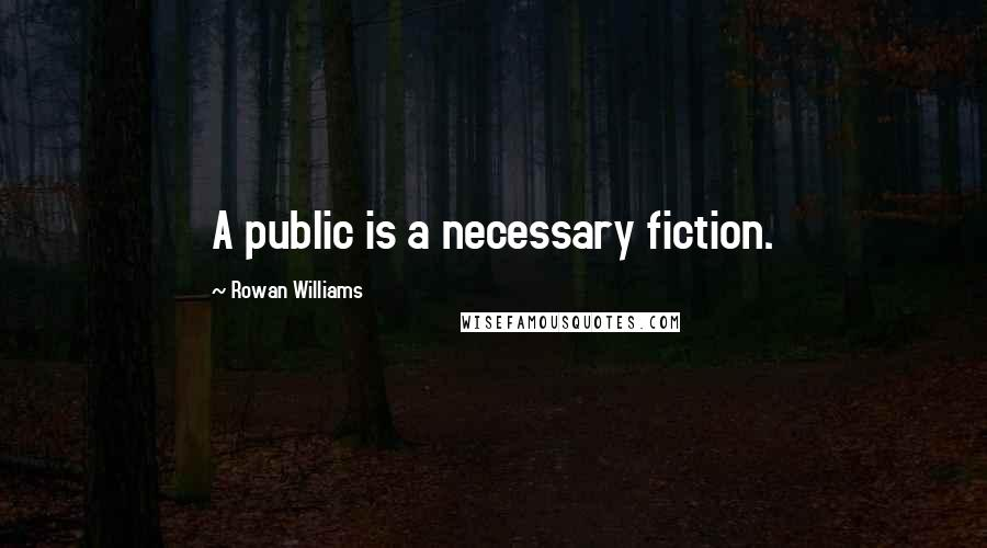 Rowan Williams quotes: A public is a necessary fiction.