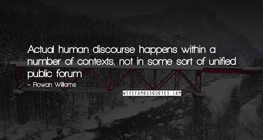 Rowan Williams quotes: Actual human discourse happens within a number of contexts, not in some sort of unified public forum.