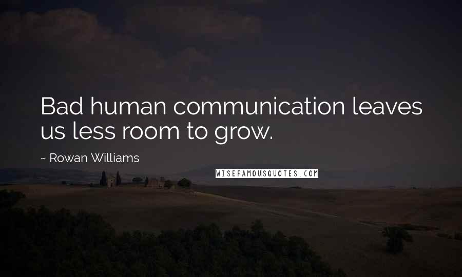 Rowan Williams quotes: Bad human communication leaves us less room to grow.