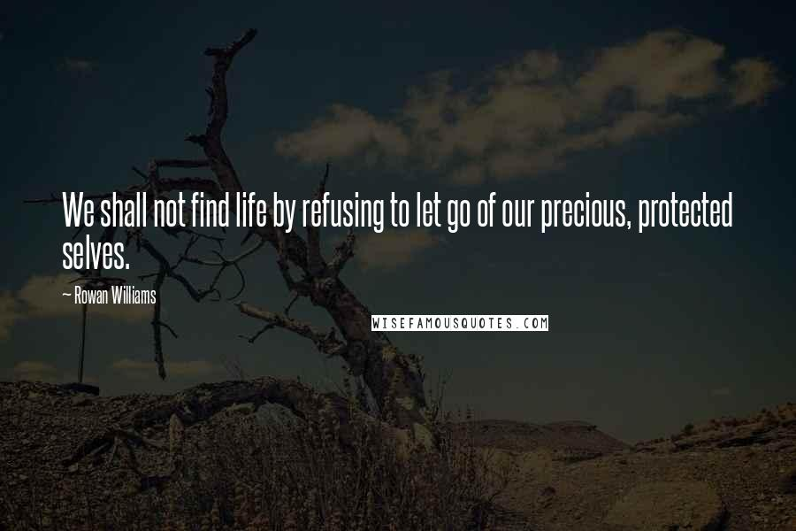 Rowan Williams quotes: We shall not find life by refusing to let go of our precious, protected selves.