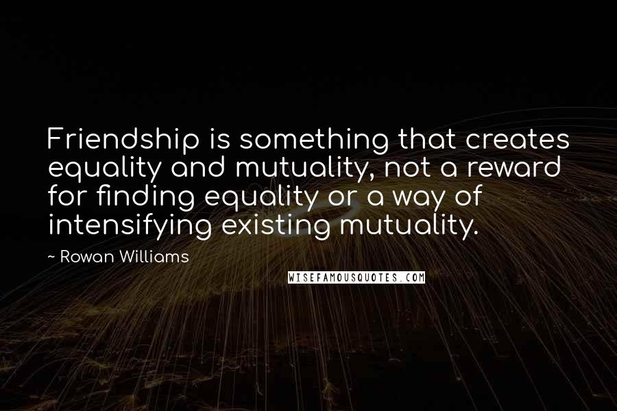 Rowan Williams quotes: Friendship is something that creates equality and mutuality, not a reward for finding equality or a way of intensifying existing mutuality.