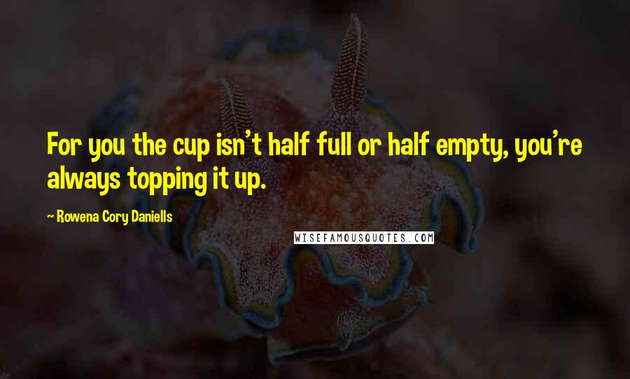 Rowena Cory Daniells quotes: For you the cup isn't half full or half empty, you're always topping it up.