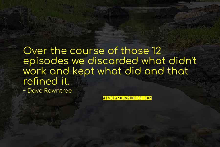 Rowntree Quotes By Dave Rowntree: Over the course of those 12 episodes we